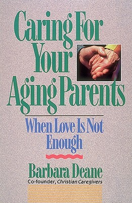 Caring for Your Aging Parents: When Love Is Not Enough - Deane, Barbara