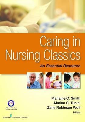 Caring in Nursing Classics: An Essential Resource - Smith, Marlaine C, PhD, RN, Faan (Editor), and Turkel, Marian C, RN, PhD, Faan (Editor), and Wolf, Zane Robinson, PhD, RN...