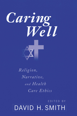 Caring Well: Religion, Narrative, and Healthcare Ethics - Smith, David H (Editor)