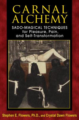 Carnal Alchemy: Sado-Magical Techniques for Pleasure, Pain, and Self-Transformation - Flowers, Stephen E, PH.D., and Flowers, Crystal Dawn