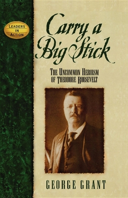 Carry a Big Stick: The Uncommon Heroism of Theodore Roosevelt - Grant, George