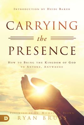 Carrying the Presence: How to Bring the Kingdom of God to Anyone, Anywhere - Bruss, Ryan, and Brown, Michael L, PhD (Foreword by), and Baker, Heidi (Introduction by)