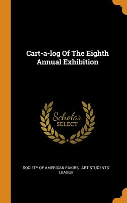 Cart-A-Log of the Eighth Annual Exhibition - Society of American Fakirs (Creator), and Art Students' League (Creator)
