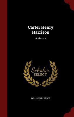 Carter Henry Harrison: A Memoir - Abbot, Willis John