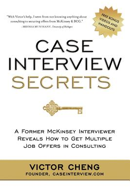 Case Interview Secrets: A Former McKinsey Interviewer Reveals How to Get Multiple Job Offers in Consulting - Cheng, Victor