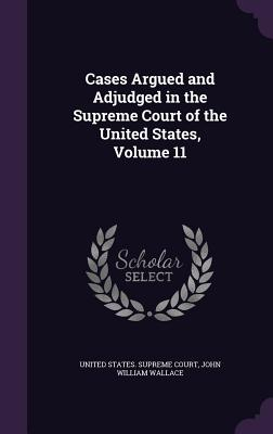 Cases Argued and Adjudged in the Supreme Court of the United States, Volume 11 - Wallace, John William, and United States Supreme Court (Creator)