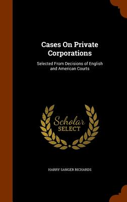 Cases on Private Corporations: Selected from Decisions of English and American Courts - Richards, Harry Sanger