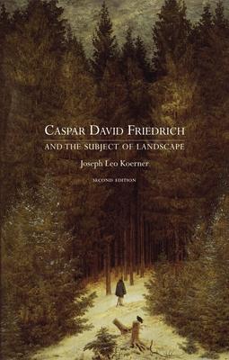 Caspar David Friedrich and the Subject of Landscape: Second Edition - Koerner, Joseph Leo