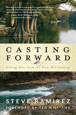 Casting Forward: Fishing Tales from the Texas Hill Country - Ramirez, Steve, and Williams, Ted (Foreword by)