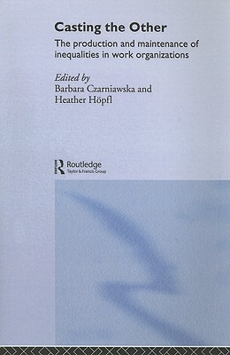 Casting the Other: The Production and Maintenance of Inequalities in Work Organizations - Czarniawska, Barbara (Editor), and Hopfl, Heather (Editor)