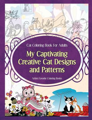 Cat Coloring Book for Adults My Captivating Creative Cat Designs and Patterns: Artists Favorite Coloring Books - Sure, Grace