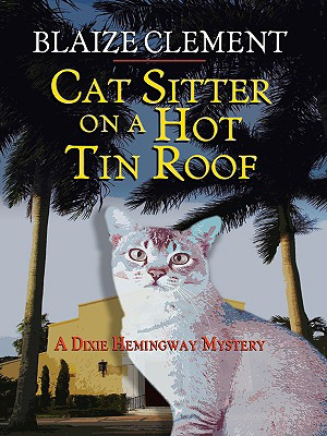 Cat Sitter on a Hot Tin Roof: A Dixie Hemingway Mystery - Clement, Blaize
