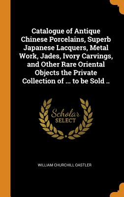 Catalogue of Antique Chinese Porcelains, Superb Japanese Lacquers, Metal Work, Jades, Ivory Carvings, and Other Rare Oriental Objects the Private Collection of ... to Be Sold .. - Oastler, William Churchill
