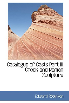 Catalogue of Casts Part III Greek and Roman Sculpture - Robinson, Edward