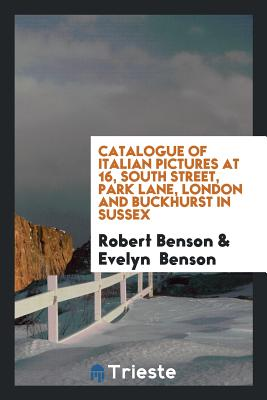 Catalogue of Italian Pictures at 16, South Street, Park Lane, London and Buckhurst in Sussex - Benson, Robert