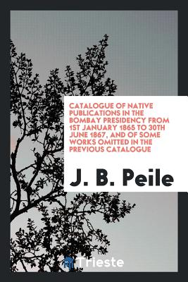 Catalogue of Native Publications in the Bombay Presidency from 1st January 1865 to 30th June 1867, and of Some Works Omitted in the Previous Catalogue - Peile, J B