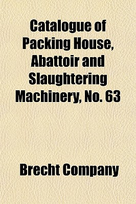Catalogue of Packing House, Abattoir and Slaughtering Machinery, No. 63 - Company, Brecht (Creator)