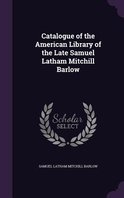 Catalogue of the American Library of the Late Samuel Latham Mitchill Barlow - Barlow, Samuel Latham Mitchill