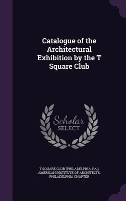 Catalogue of the Architectural Exhibition by the T Square Club - T-Square Club (Creator), and American Institute of Architects Philad (Creator)