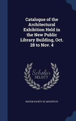 Catalogue of the Architectural Exhibition Held in the New Public Library Building, Oct. 28 to Nov. 4 - Boston Society of Architects (Creator)
