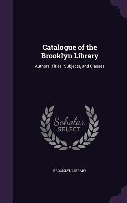 Catalogue of the Brooklyn Library: Authors, Titles, Subjects, and Classes - Brooklyn Library (Creator)