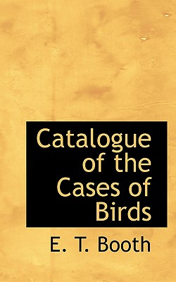 Catalogue of the Cases of Birds - Booth, E T