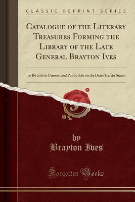 Catalogue of the Literary Treasures Forming the Library of the Late General Brayton Ives: To Be Sold at Unrestricted Public Sale on the Dates Herein Stated (Classic Reprint) - Ives, Brayton