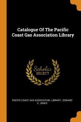 Catalogue of the Pacific Coast Gas Association Library - Pacific Coast Gas Association Library (Creator), and Edward C Jones (Creator)