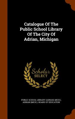 Catalogue of the Public School Library of the City of Adrian, Michigan - Mich ), and Public School Library (Adrian (Creator), and Adrian (Mich ) Board of Education (Creator)