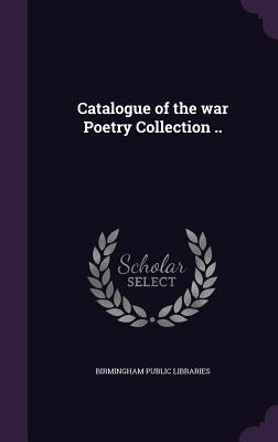 Catalogue of the War Poetry Collection .. - Libraries, Birmingham Public
