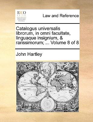 Catalogus Universalis Librorum, in Omni Facultate, Linguaque Insignium, & Rarissimorum; ... Volume 8 of 8 - Hartley, John