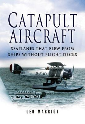 Catapult Aircraft: Seaplanes That Flew from Ships Without Flight Decks - Marriott, Leo