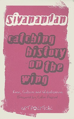 Catching History on the Wing: Race, Culture and Globalisation - Sivanandan, A