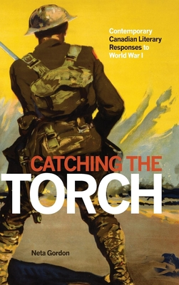 Catching the Torch: Contemporary Canadian Literary Responses to World War I - Gordon, Neta