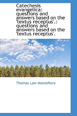Catechesis Evangelica: Questions and Answers Based on the 'Textus Receptus'.: Questions and Answers - Montefiore, Thomas Law