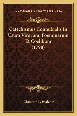 Catechismus Connubialis in Usum Virorum, Foeminarum Et Coelibum (1798) - Paalzow, Christian L