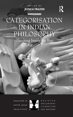 Categorisation in Indian Philosophy: Thinking Inside the Box - Frazier, Jessica (Editor), and Black, Brian, Dr. (Series edited by), and Patton, Laurie, Professor (Series edited by)