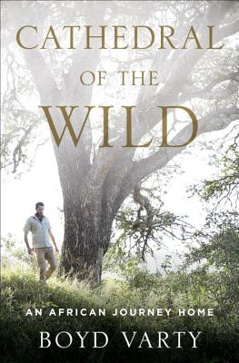Cathedral of the Wild: An African Journey Home - Varty, Boyd