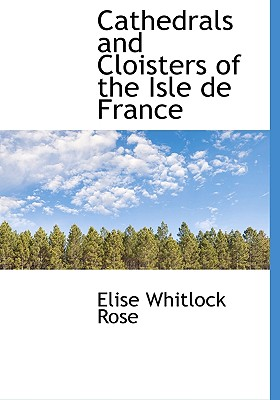Cathedrals and Cloisters of the Isle de France - Rose, Elise Whitlock