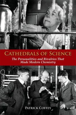 Cathedrals of Science: The Personalities and Rivalries That Made Modern Chemistry - Coffey, Patrick