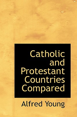 Catholic and Protestant Countries Compared - Young, Alfred