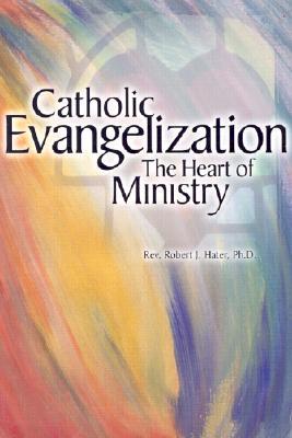 Catholic Evangelization: The Heart of Ministry - Hater, Robert J, Reverend, PH.D.