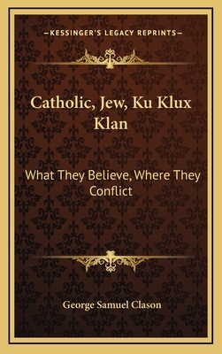 Catholic, Jew, Ku Klux Klan: What They Believe, Where They Conflict - Clason, George Samuel