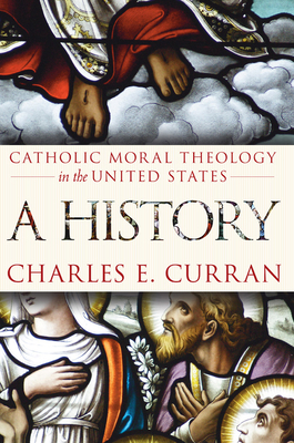 Catholic Moral Theology in the United States: A History - Curran, Charles E