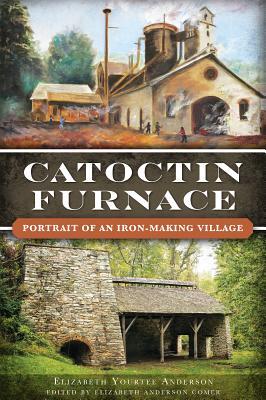 Catoctin Furnace:: Portrait of an Iron Making Village - Anderson, Elizabeth