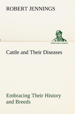 Cattle and Their Diseases Embracing Their History and Breeds, Crossing and Breeding, and Feeding and Management; With the Diseases to Which They Are Subject, and the Remedies Best Adapted to Their Cure - Jennings, Robert