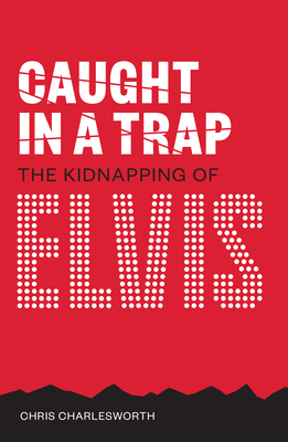 Caught In A Trap: The Kidnapping of Elvis - Charlesworth, Chris