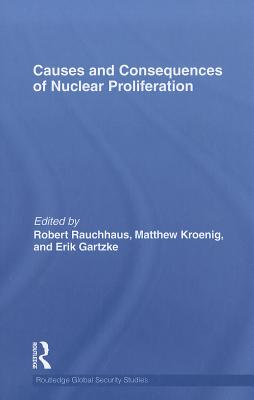 Causes and Consequences of Nuclear Proliferation: A Quantitative-Analysis Approach - Rauchhaus, Robert (Editor), and Kroenig, Matthew (Editor), and Gartzke, Erik (Editor)