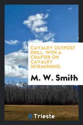 Cavalry Outpost Drill. with a Chapter on Cavalry Skirmishing - Smith, M W, Professor