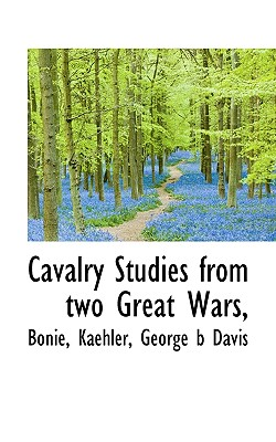 Cavalry Studies from Two Great Wars, - Bonie, and Kaehler, and Davis, George B